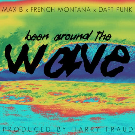 Max B x French Montana x Daft Punk – Been Around The Wave (Prod. by Harry Fraud)