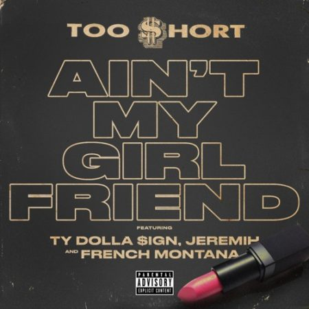 Too $hort ft. Ty Dolla $ign, Jeremih & French Montana – Ain't My Girlfriend
